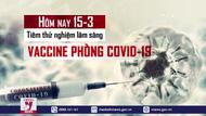 Hôm nay (15/3), tiêm thử nghiệm lâm sàng vaccine phòng COVID-19 thứ 2 của Việt Nam