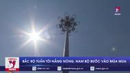 Bắc Bộ tuần tới nắng nóng, Nam Bộ bước vào mùa mưa