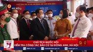 Chủ tịch Quốc hội kiểm tra công tác bầu cử tại Đông Anh, Hà Nội
