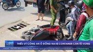 Thiếu uý công an ở Đồng Nai bị container cán tử vong