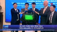 Ra mắt phiên bản tiếng Nga trên Báo điện tử VietnamPlus