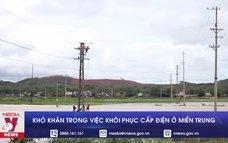 Khó khăn trong công tác khôi phục cấp điện ở miền Trung