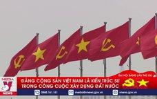 Đảng Cộng sản Việt Nam là kiến trúc sư công cuộc xây dựng đất nước