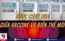 Cuộc chạy đua giữa vaccine và biến thể mới của virus