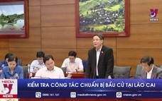Kiểm tra công tác chuẩn bị bầu cử tại Lào Cai