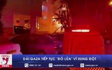 """Dải Gaza tiếp tục """"đỏ lửa"""" vì xung đột"""