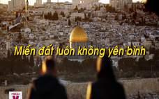 Xung đột Israel – Palestine, ngọn lửa 100 năm chưa bao giờ tắt