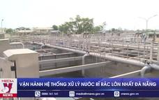 Vận hành hệ thống xử lý nước rỉ rác lớn nhất Đà Nẵng