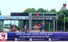 Nghệ An tạm dừng các hoạt động không thiết yếu tại các địa phương giáp ranh Hà Tĩnh