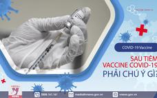 Sau tiêm vaccine COVID-19 phải chú ý gì?