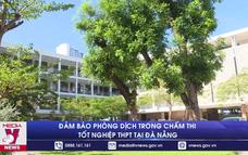 Đảm bảo phòng dịch trong chấm thi Tốt nghiệp THPT tại Đà Nẵng