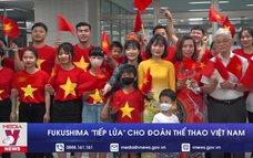 """Fukushima """"tiếp lửa"""" cho đoàn thể thao Việt Nam"""