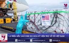 1,5 triệu liều vaccine do Hoa Kỳ viện trợ về tới Việt Nam