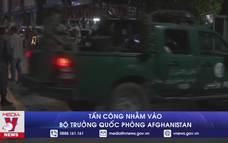 Tấn công nhằm vào Bộ trưởng Quốc phòng Afghanistan