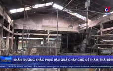 Khẩn trương khắc phục hậu quả cháy chợ Đề Thám, Thái Binh