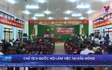 Chủ tịch Quốc hội làm việc tại tỉnh Đắk Nông