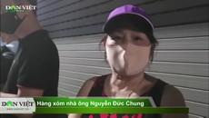 Clip: Hàng xóm nói gì khi ông Nguyễn Đức Chung bị bắt